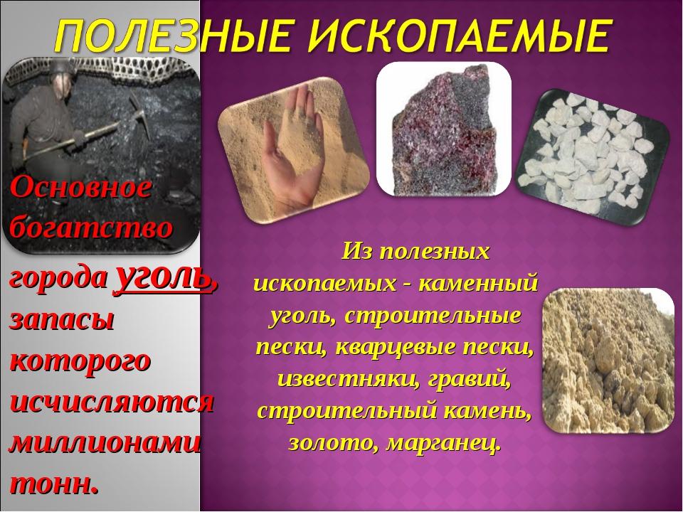 Из полезных ископаемых- каменный уголь, строительные пески, кварцевые пески,...