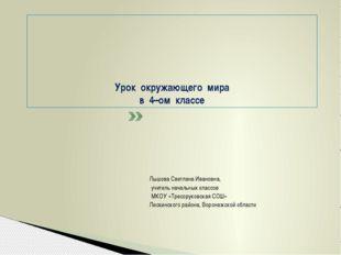 Урок окружающего мира в 4–ом классе Лышова Светлана Ивановна, учитель началь