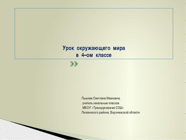 Урок окружающего мира в 4–ом классе Лышова Светлана Ивановна, учитель началь...