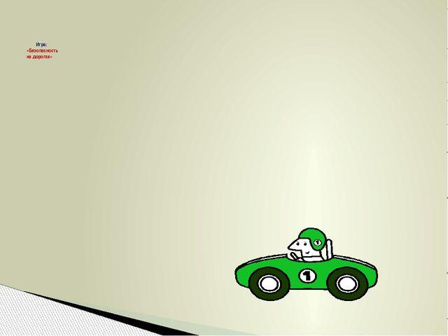 Игра: «Безопасность на дорогах»
