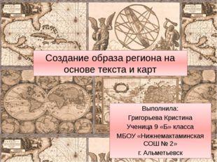 Создание образа региона на основе текста и карт Выполнила: Григорьева Кристин