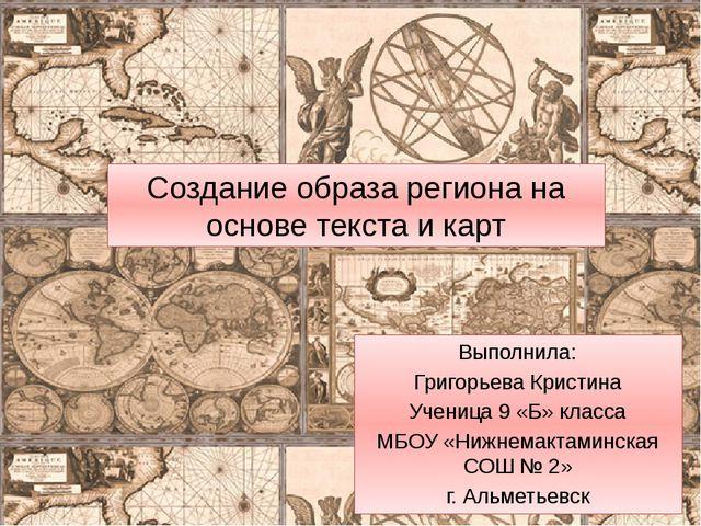 Создание образа региона на основе текста и карт Выполнила: Григорьева Кристин...
