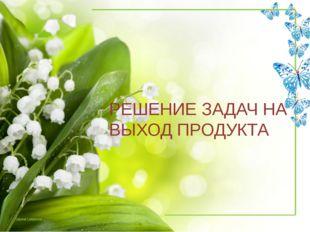 РЕШЕНИЕ ЗАДАЧ НА ВЫХОД ПРОДУКТА Tatyana Latesheva