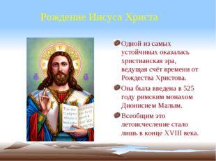 Рождение Иисуса Христа Одной из самых устойчивых оказалась христианская эра,