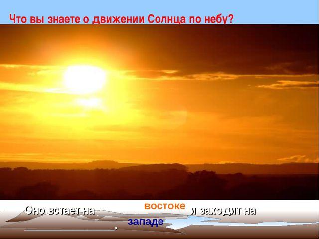 Что вы знаете о движении Солнца по небу? Оно встает на ________________ и зах...