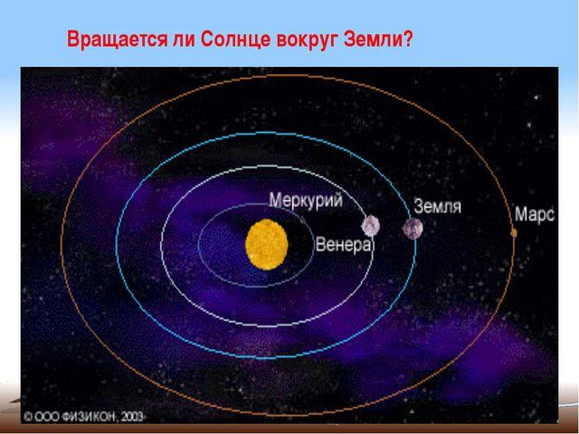 Вращается ли Солнце вокруг Земли?