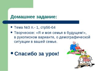 Домашнее задание: Тема №3 п.- 1, стр56-64 Творческое: «Я и моя семья в будуще