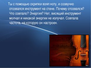 Ты с помощью скрипки взял ноту, и созвучно отозвался инструмент на стене. По