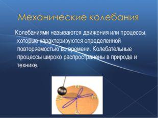 Колебаниями называются движения или процессы, которые характеризуются опреде