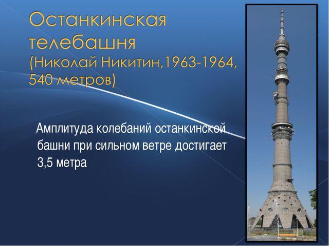 Амплитуда колебаний останкинской башни при сильном ветре достигает 3,5 метра