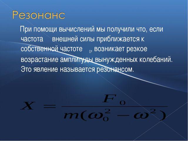 При помощи вычислений мы получили что, если частота ω внешней силы приближае...