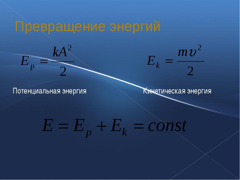 Превращение энергий Потенциальная энергия Кинетическая энергия
