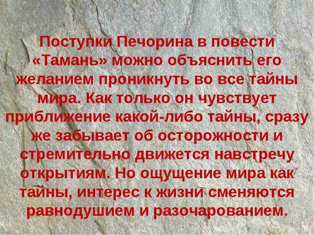Поступки Печорина в повести «Тамань» можно объяснить его желанием проникнуть...