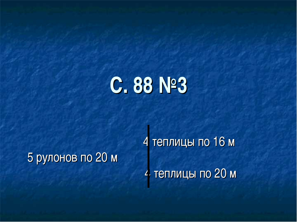 С. 88 №3 4 теплицы по 16 м 5 рулонов по 20 м 4 теплицы по 20 м
