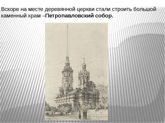 Вскоре на месте деревянной церкви стали строить большой каменный храм –Петроп...