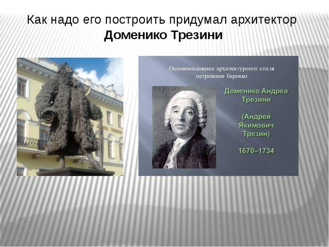 Как надо его построить придумал архитектор Доменико Трезини В Петербурге, на...