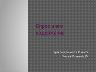 Спрос и его содержание Урок по экономике в 10 классе Учитель Оплачко М.Ю.