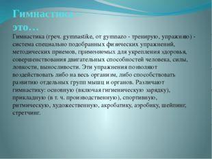Гимнастика – это… Гимнастика (греч. gymnastike, от gymnazo - тренирую, упражн