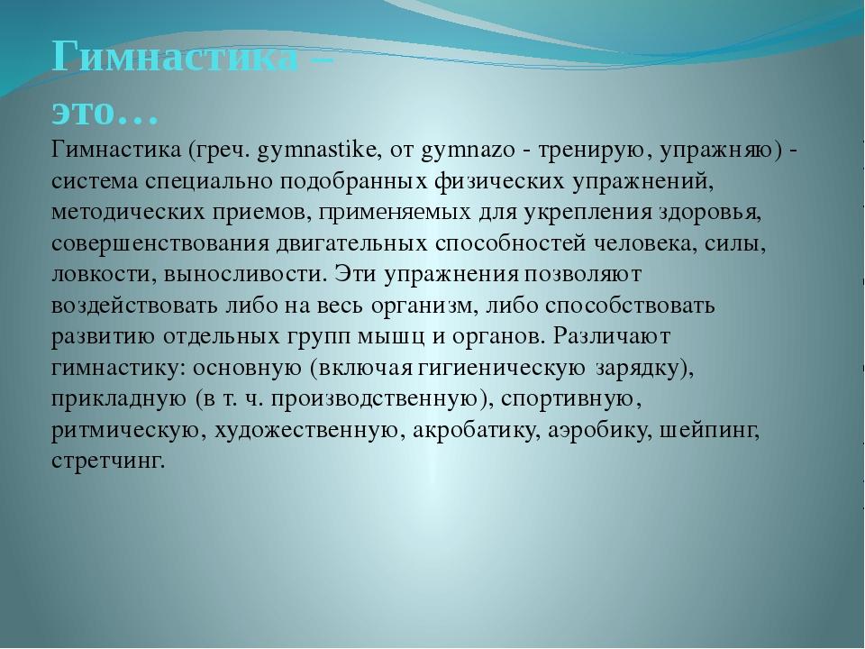 Гимнастика – это… Гимнастика (греч. gymnastike, от gymnazo - тренирую, упражн...