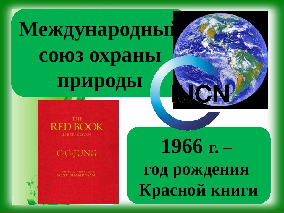Международный союз охраны природы 1966 г. – год рождения Красной книги