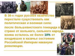 В 30-х годах русское казачество перестало существовать как политическая и вое