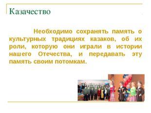Казачество Необходимо сохранять память о культурных традициях казаков, об их