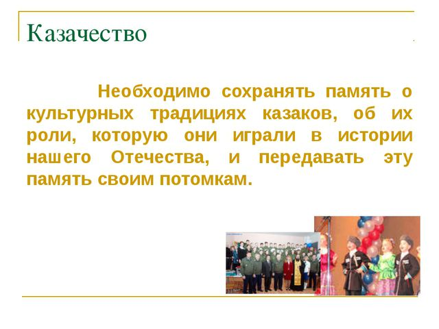 Казачество Необходимо сохранять память о культурных традициях казаков, об их...