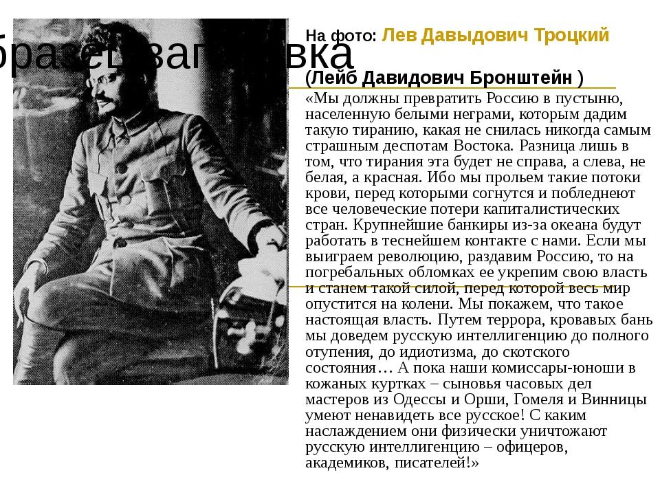 На фото: Лев Давыдович Троцкий (Лейб Давидович Бронштейн ) «Мы должны преврат...