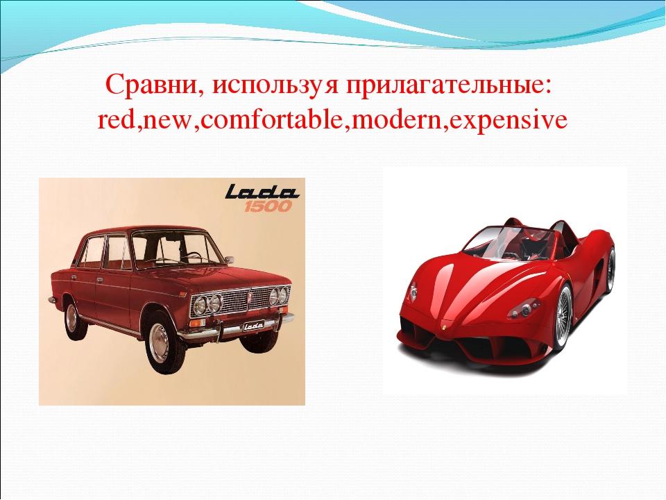 Сравни, используя прилагательные: red,new,comfortable,modern,expensive