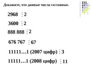 Докажите, что данные числа составные. 2968 3600 676 767 888 888 11111…1 (2007