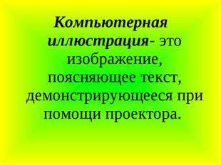 Компьютерная иллюстрация- это изображение, поясняющее текст, демонстрирующее