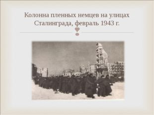 Колонна пленных немцев на улицах Сталинграда, февраль 1943 г.