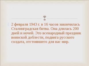 2 февраля 1943 г. в 16 часов закончилась Сталинградская битва. Она длилась 20