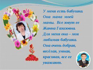 У меня есть бабушка. Она мама моей мамы. Все зовут ее Жанна Газизовна. Для ме