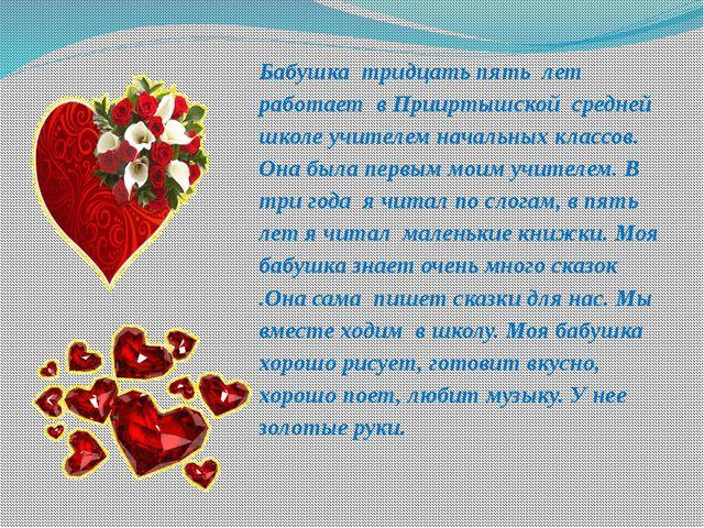 Бабушка тридцать пять лет работает в Прииртышской средней школе учителем нача...