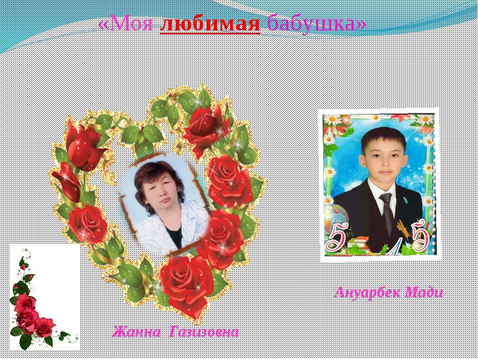 «Моя любимая бабушка» Ануарбек Мади Жанна Газизовна