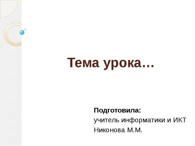 Тема урока… Подготовила: учитель информатики и ИКТ Никонова М.М.