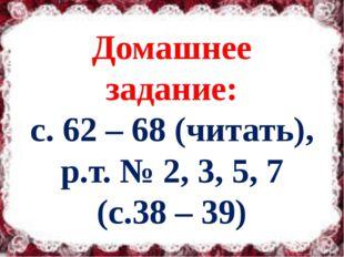 Домашнее задание: с. 62 – 68 (читать), р.т. № 2, 3, 5, 7 (с.38 – 39)