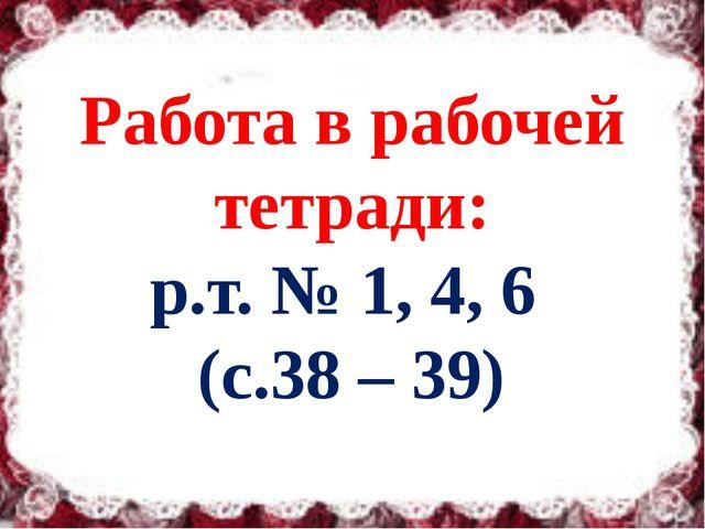 Работа в рабочей тетради: р.т. № 1, 4, 6 (с.38 – 39)