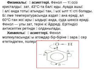Физикалық қасиеттері. Фенол — түссіз кристалдық зат. 43°С-та балқиды. Ауада а