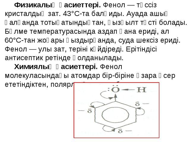 Физикалық қасиеттері. Фенол — түссіз кристалдық зат. 43°С-та балқиды. Ауада а...