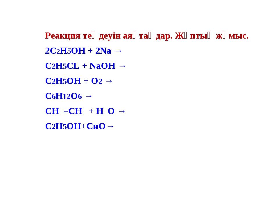 Реакция теңдеуін аяқтаңдар. Жұптық жұмыс. 2С2Н5ОН + 2Nа → С2Н5СL + NаОН → С2Н...