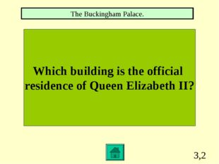 3,2 Which building is the official residence of Queen Elizabeth II? The Bucki