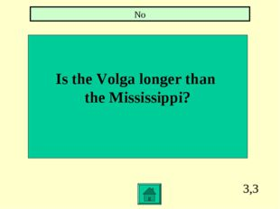 3,3 Is the Volga longer than the Mississippi? No