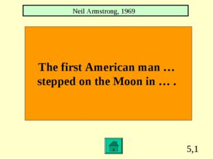 5,1 The first American man … stepped on the Moon in … . Neil Armstrong, 1969