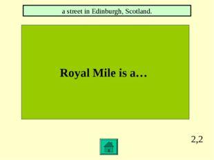 2,2 Royal Mile is a… a street in Edinburgh, Scotland.