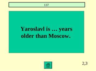 2,3 Yaroslavl is … years older than Moscow. 137