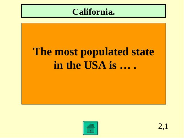 2,1 The most populated state in the USA is … . California.