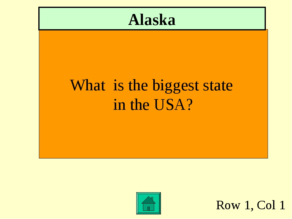 Row 1, Col 1 What is the biggest state in the USA? Alaska