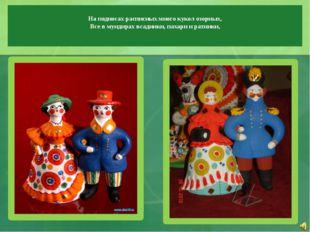 На подносах расписных много кукол озорных, Все в мундирах всадники, пахари и